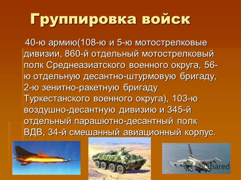 Группировка войск 40-ю армию(108-ю и 5-ю мотострелковые дивизии, 860-й отдельный мотострелковый полк Среднеазиатского военного округа, 56- ю отдельную десантно-штурмовую бригаду, 2-ю зенитно-ракетную бригаду Туркестанского военного округа), 103-ю воз