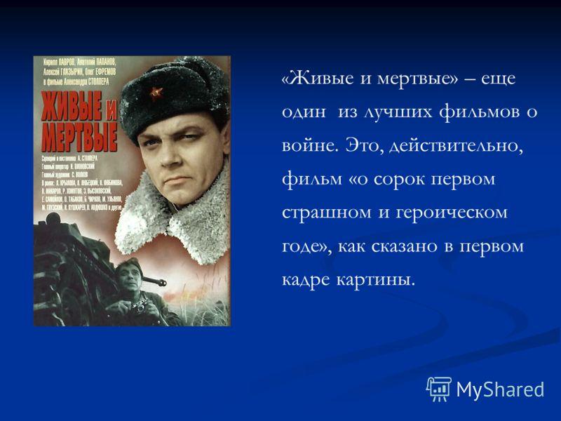 « Живые и мертвые» – еще один из лучших фильмов о войне. Это, действительно, фильм «о сорок первом страшном и героическом годе», как сказано в первом кадре картины.