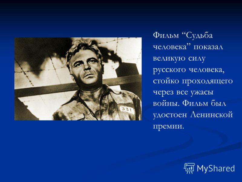 Фильм Судьба человека показал великую силу русского человека, стойко проходящего через все ужасы войны. Фильм был удостоен Ленинской премии.