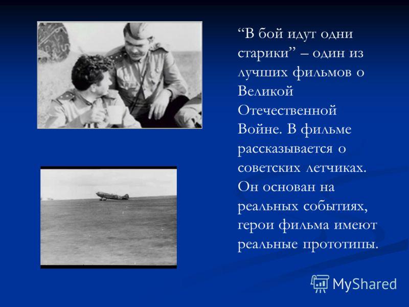 В бой идут одни старики – один из лучших фильмов о Великой Отечественной Войне. В фильме рассказывается о советских летчиках. Он основан на реальных событиях, герои фильма имеют реальные прототипы.