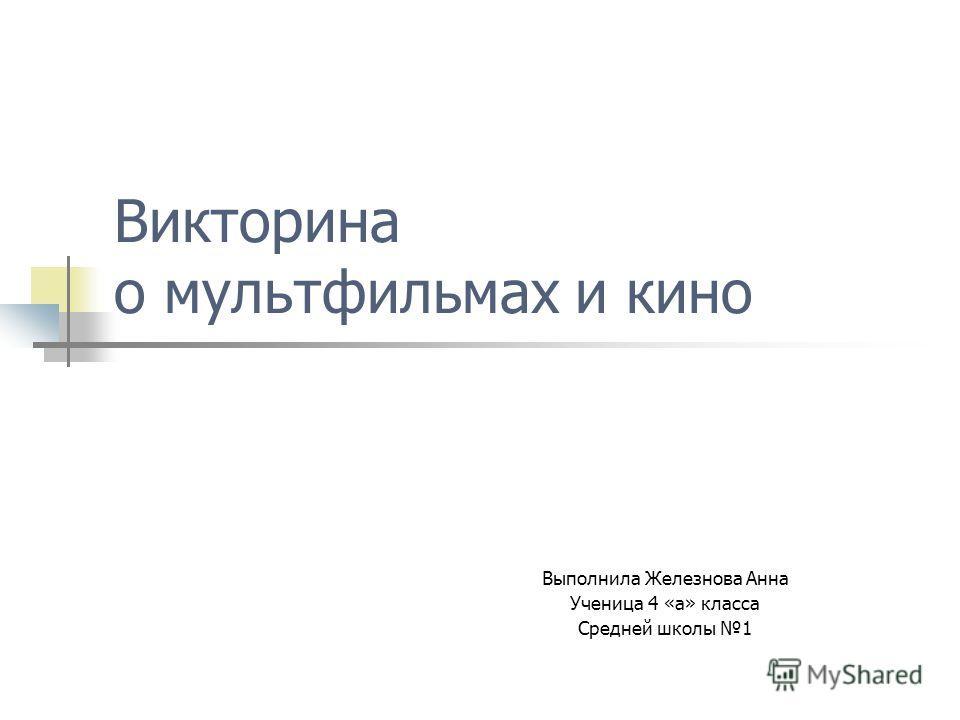 Викторина о мультфильмах и кино Выполнила Железнова Анна Ученица 4 «а» класса Средней школы 1