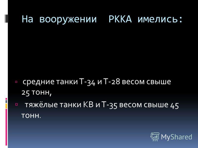 На вооружении РККА имелись: средние танки Т-34 и Т-28 весом свыше 25 тонн, тяжёлые танки КВ и Т-35 весом свыше 45 тонн.