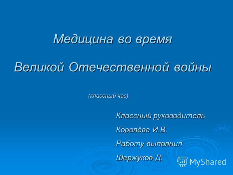 Медицина во время Великой Отечественной войны Классный руководитель Королёва И.В. Работу выполнил Шержуков Д. (классный час)