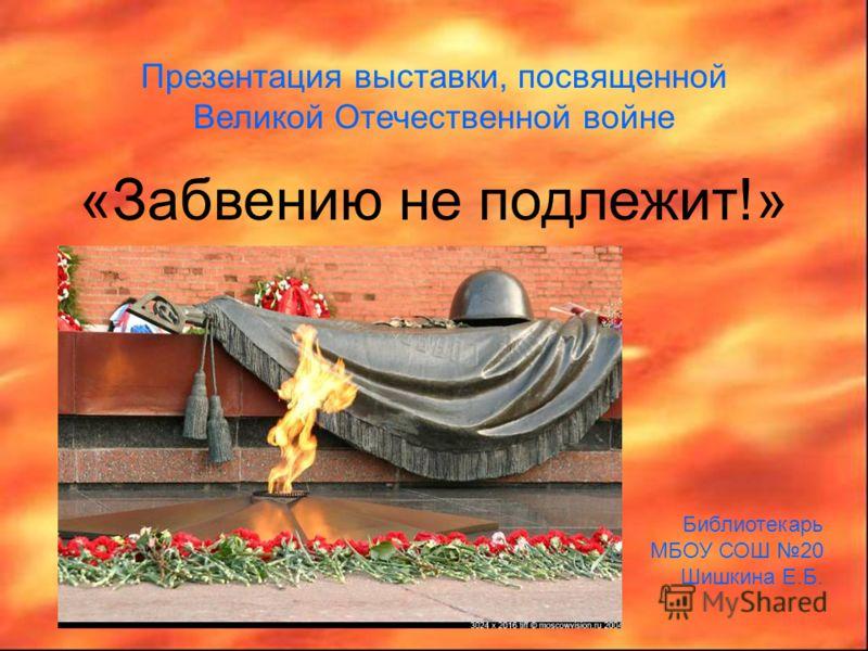 Презентация выставки, посвященной Великой Отечественной войне «Забвению не подлежит!» Библиотекарь МБОУ СОШ 20 Шишкина Е.Б.