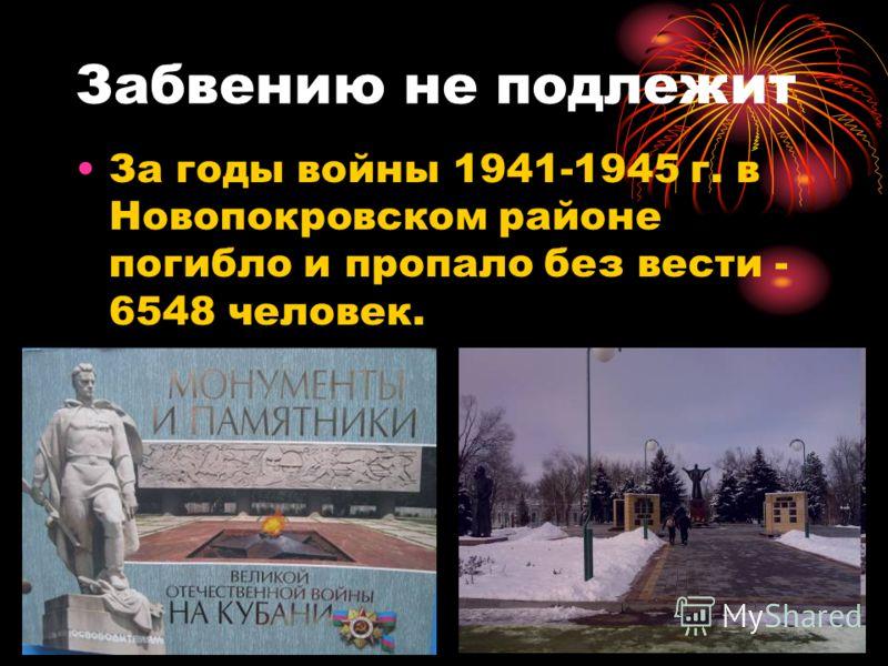 Забвению не подлежит За годы войны 1941-1945 г. в Новопокровском районе погибло и пропало без вести - 6548 человек.