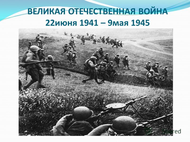ВЕЛИКАЯ ОТЕЧЕСТВЕННАЯ ВОЙНА 22июня 1941 – 9мая 1945