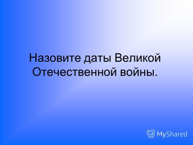 Назовите даты Великой Отечественной войны.