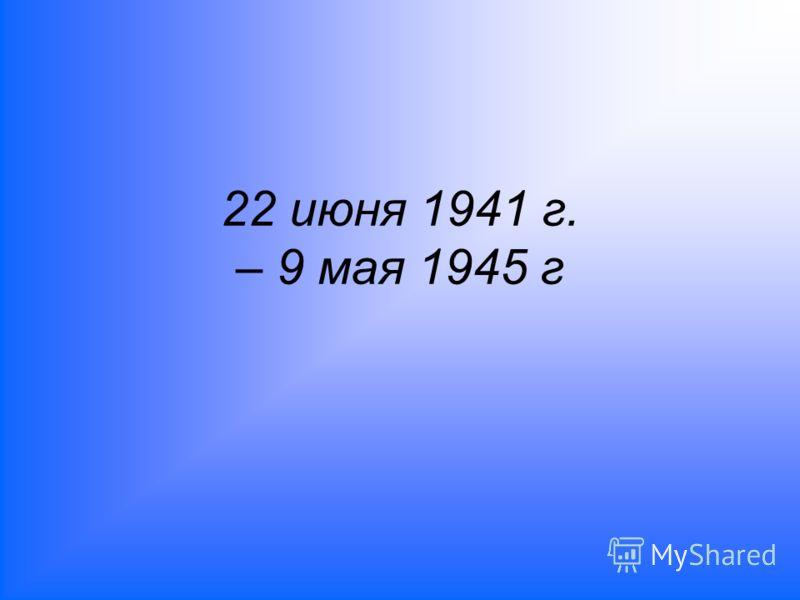 22 июня 1941 г. – 9 мая 1945 г