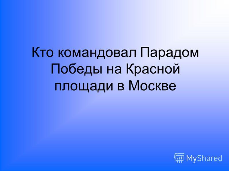 Кто командовал Парадом Победы на Красной площади в Москве