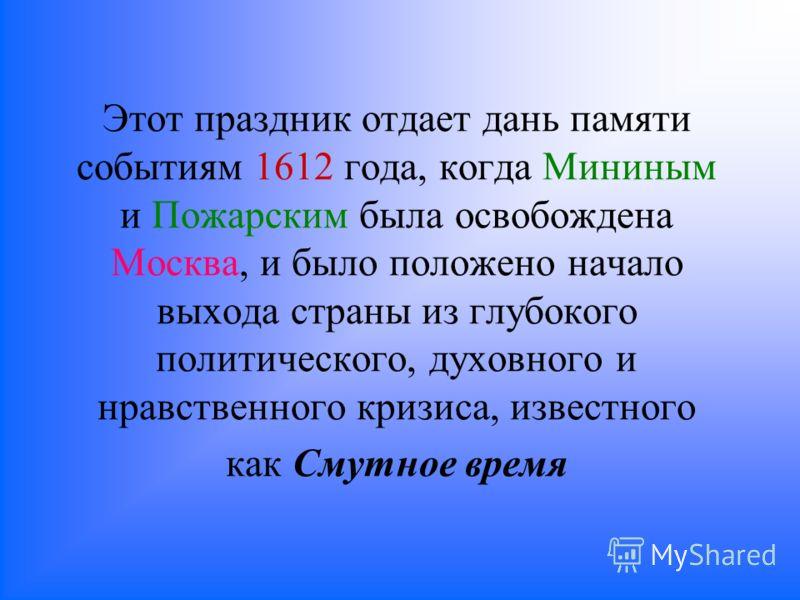 Этот праздник отдает дань памяти событиям 1612 года, когда Мининым и Пожарским была освобождена Москва, и было положено начало выхода страны из глубокого политического, духовного и нравственного кризиса, известного как Смутное время