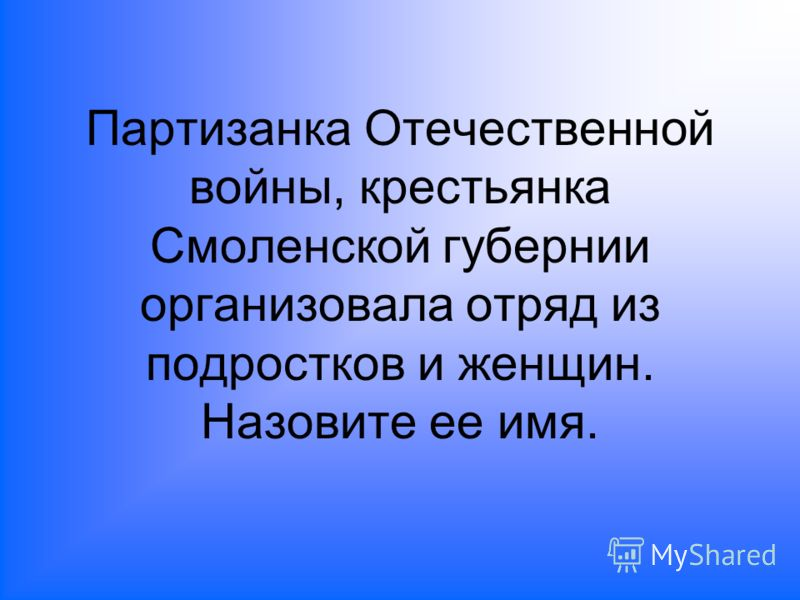 Партизанка Отечественной войны, крестьянка Смоленской губернии организовала отряд из подростков и женщин. Назовите ее имя.
