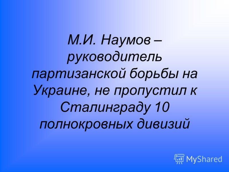 М.И. Наумов – руководитель партизанской борьбы на Украине, не пропустил к Сталинграду 10 полнокровных дивизий