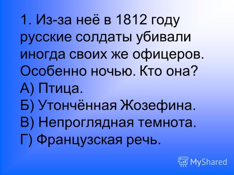 1. Из-за неё в 1812 году русские солдаты убивали иногда своих же офицеров. Особенно ночью. Кто она? А) Птица. Б) Утончённая Жозефина. В) Непроглядная темнота. Г) Французская речь.