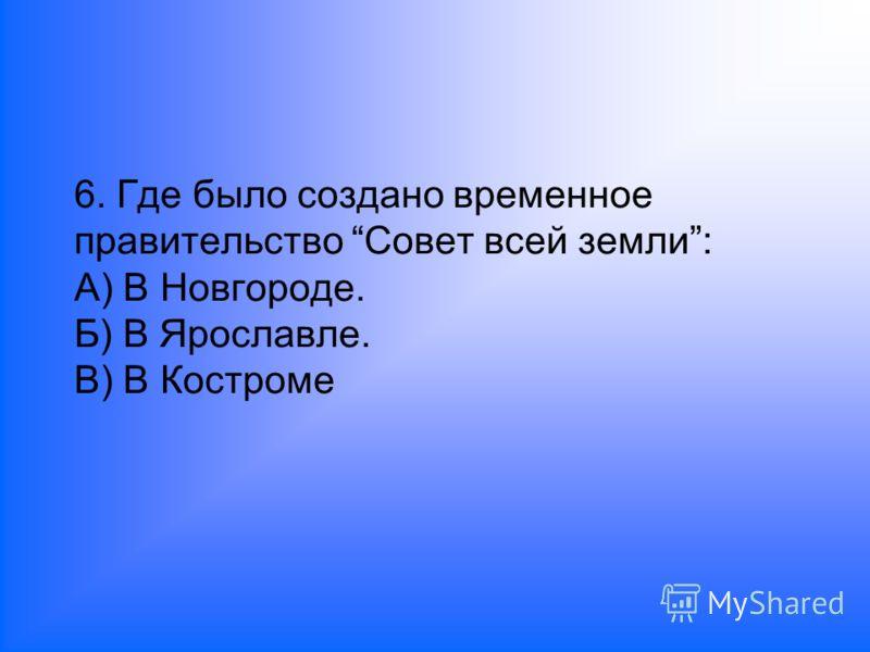 6. Где было создано временное правительство Совет всей земли: А) В Новгороде. Б) В Ярославле. В) В Костроме