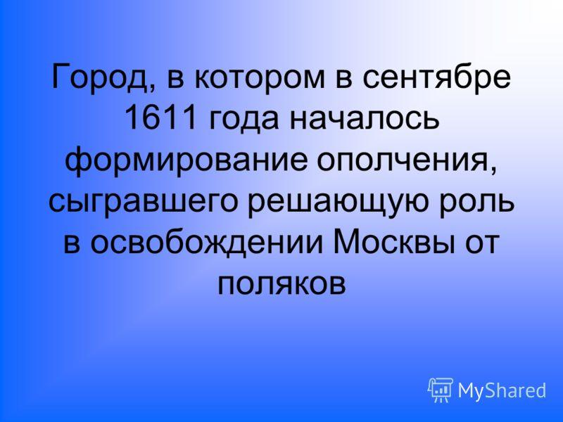 Город, в котором в сентябре 1611 года началось формирование ополчения, сыгравшего решающую роль в освобождении Москвы от поляков
