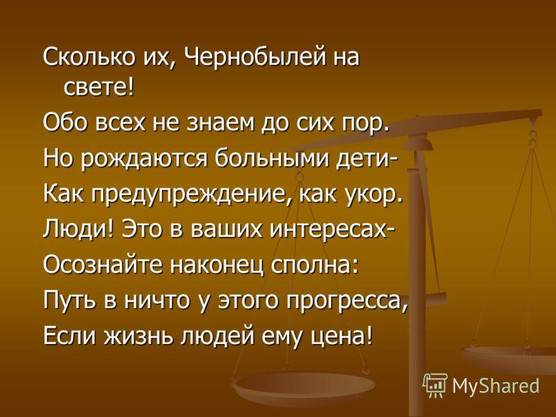 Сколько их, Чернобылей на свете! Обо всех не знаем до сих пор. Но рождаются больными дети- Как предупреждение, как укор. Люди! Это в ваших интересах- Осознайте наконец сполна: Путь в ничто у этого прогресса, Если жизнь людей ему цена!
