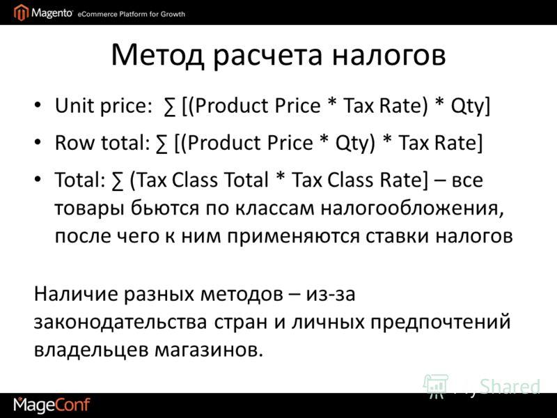 Метод расчета налогов Unit price: [(Product Price * Tax Rate) * Qty] Row total: [(Product Price * Qty) * Tax Rate] Total: (Tax Class Total * Tax Class Rate] – все товары бьются по классам налогообложения, после чего к ним применяются ставки налогов Н