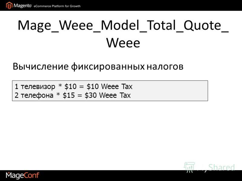 Mage_Weee_Model_Total_Quote_ Weee 1 телевизор * $10 = $10 Weee Tax 2 телефона * $15 = $30 Weee Tax Вычисление фиксированных налогов