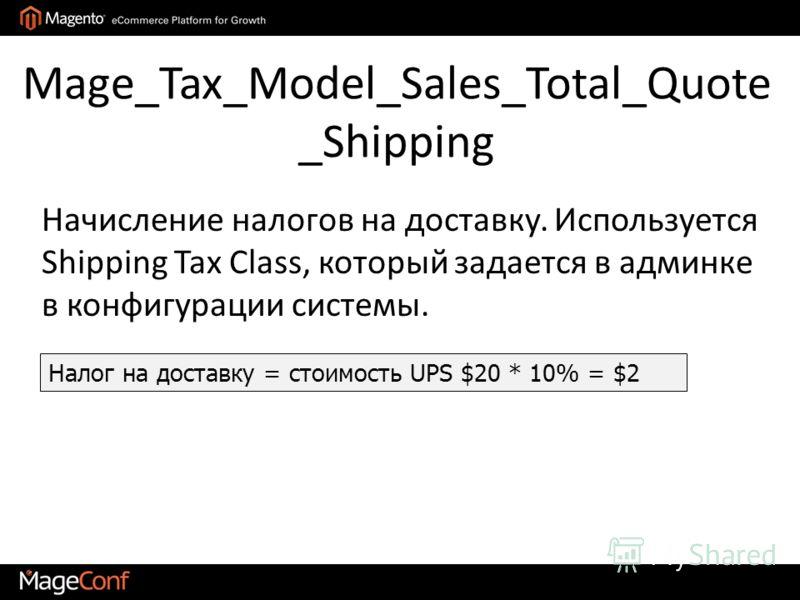 Mage_Tax_Model_Sales_Total_Quote _Shipping Налог на доставку = стоимость UPS $20 * 10% = $2 Начисление налогов на доставку. Используется Shipping Tax Class, который задается в админке в конфигурации системы.