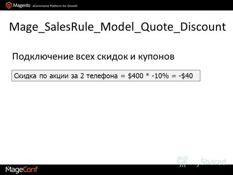 Mage_SalesRule_Model_Quote_Discount Скидка по акции за 2 телефона = $400 * -10% = -$40 Подключение всех скидок и купонов