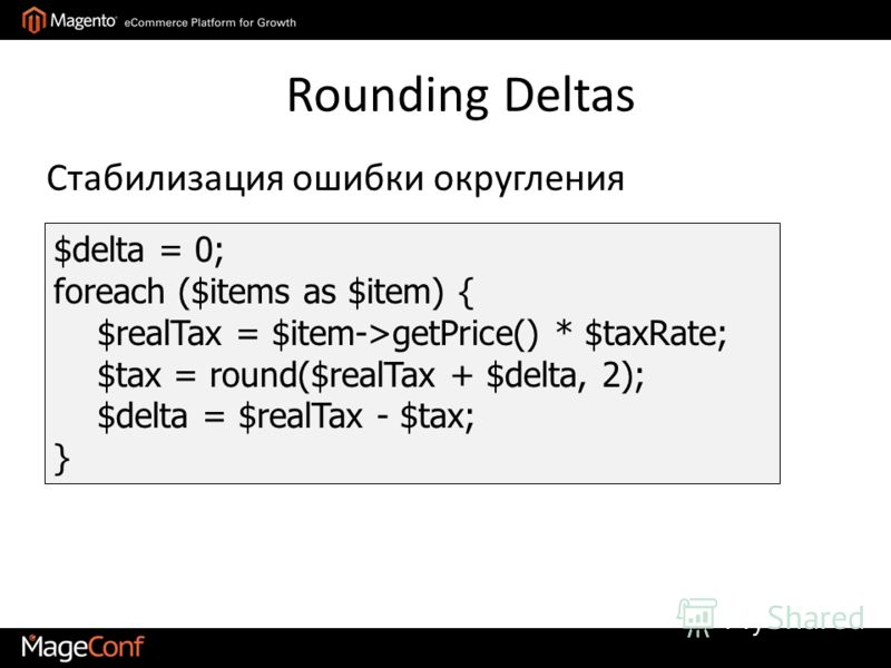$delta = 0; foreach ($items as $item) { $realTax = $item->getPrice() * $taxRate; $tax = round($realTax + $delta, 2); $delta = $realTax - $tax; } Стабилизация ошибки округления