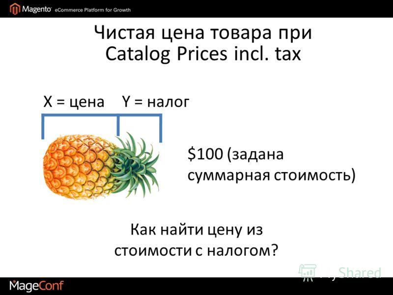 Чистая цена товара при Catalog Prices incl. tax X = ценаY = налог $100 (задана суммарная стоимость) Как найти цену из стоимости с налогом?