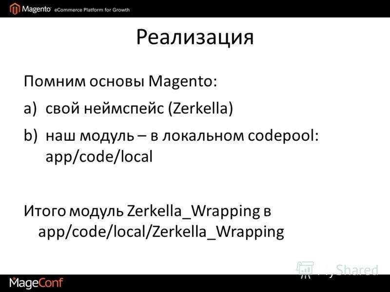 Реализация Помним основы Magento: a)свой неймспейс (Zerkella) b)наш модуль – в локальном codepool: app/code/local Итого модуль Zerkella_Wrapping в app/code/local/Zerkella_Wrapping