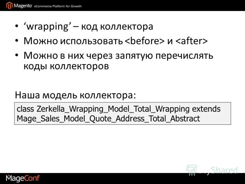 wrapping – код коллектора Можно использовать и Можно в них через запятую перечислять коды коллекторов Наша модель коллектора: class Zerkella_Wrapping_Model_Total_Wrapping extends Mage_Sales_Model_Quote_Address_Total_Abstract