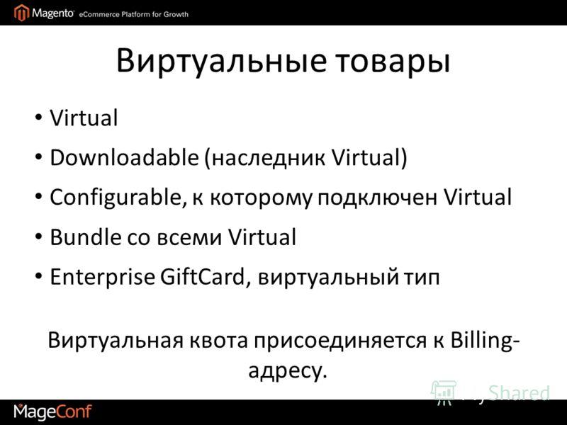 Виртуальные товары Виртуальная квота присоединяется к Billing- адресу. Virtual Downloadable (наследник Virtual) Configurable, к которому подключен Virtual Bundle со всеми Virtual Enterprise GiftCard, виртуальный тип