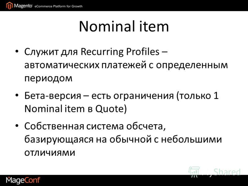 Nominal item Служит для Recurring Profiles – автоматических платежей с определенным периодом Бета-версия – есть ограничения (только 1 Nominal item в Quote) Собственная система обсчета, базирующаяся на обычной с небольшими отличиями