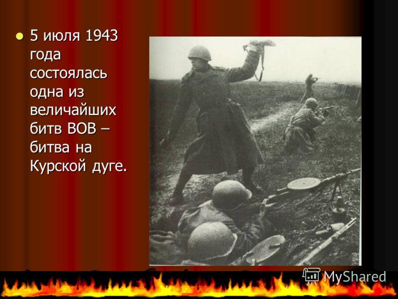 5июля 1943 года состоялась одна из величайших битв ВОВ – битва на Курской дуге.