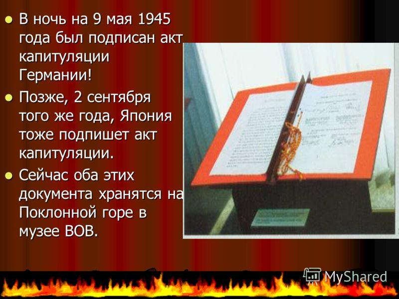 Вночь на 9 мая 1945 года был подписан акт капитуляции Германии! Позже, Позже, 2 сентября того же года, Япония тоже подпишет акт капитуляции. Сейчас Сейчас оба этих документа хранятся на Поклонной горе в музее ВОВ.