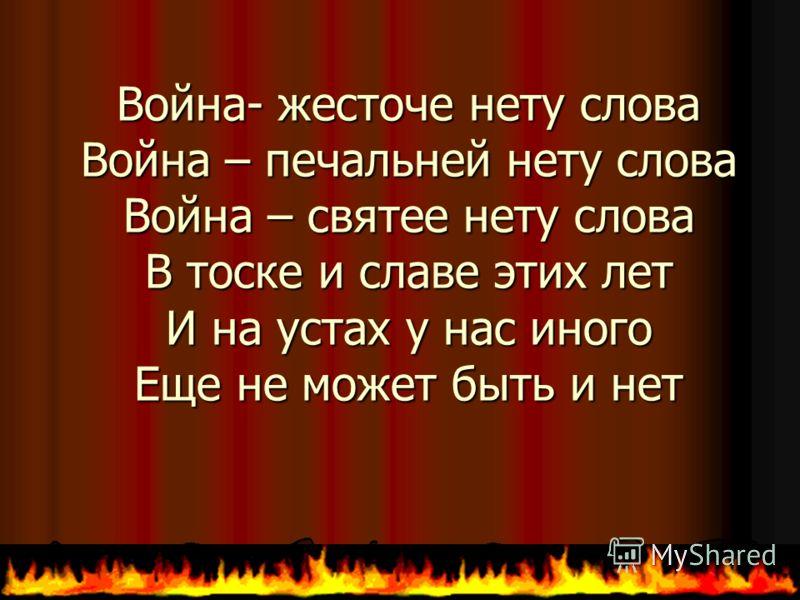 Война- жесточе нету слова Война – печальней нету слова Война – святее нету слова В тоске и славе этих лет И на устах у нас иного Еще не может быть и нет