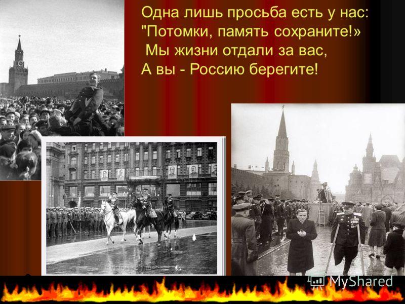 Одна лишь просьба есть у нас: Потомки, память сохраните!» Мы жизни отдали за вас, А вы - Россию берегите!