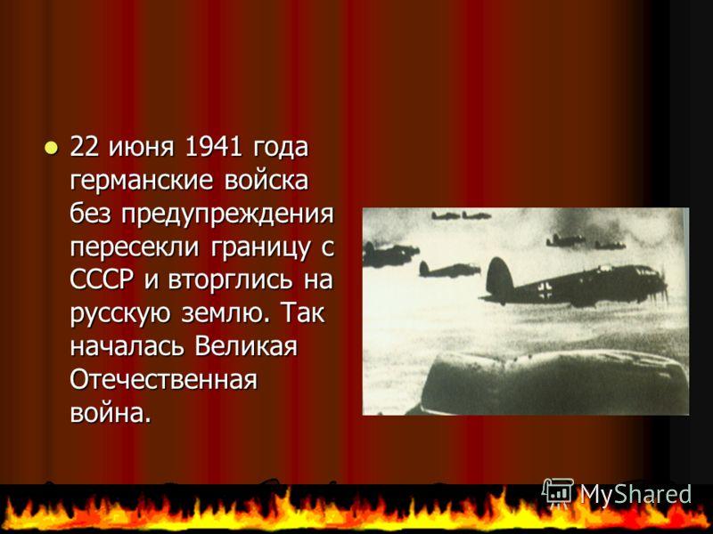 22 22 июня 1941 года германские войска без предупреждения пересекли границу с СССР и вторглись на русскую землю. Так началась Великая Отечественная война.