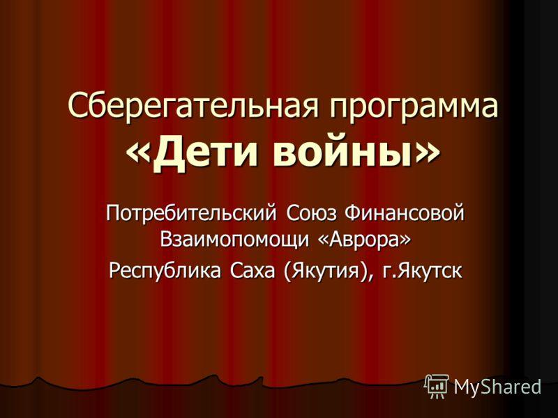 Сберегательная программа «Дети войны» Потребительский Союз Финансовой Взаимопомощи «Аврора» Республика Саха (Якутия), г.Якутск