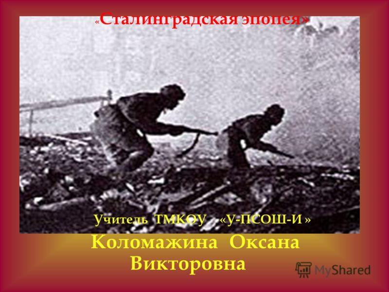 « Сталинградская эпопея» Учитель ТМКОУ «У-ПСОШ-И » Коломажина Оксана Викторовна