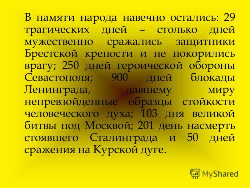 В памяти народа навечно остались: 29 трагических дней – столько дней мужественно сражались защитники Брестской крепости и не покорились врагу; 250 дней героической обороны Севастополя; 900 дней блокады Ленинграда, давшему миру непревзойденные образцы