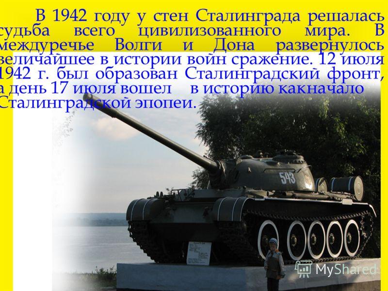 В 1942 году у стен Сталинграда решалась судьба всего цивилизованного мира. В междуречье Волги и Дона развернулось величайшее в истории войн сражение. 12 июля 1942 г. был образован Сталинградский фронт, а день 17 июля вошелв историю какначало Сталингр