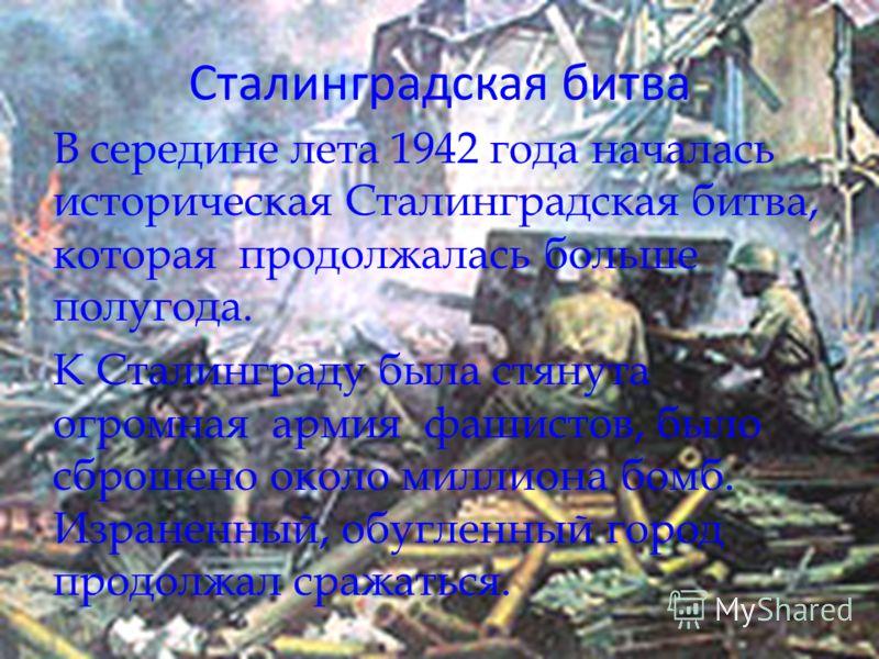 Сталинградская битва В середине лета 1942 года началась историческая Сталинградская битва, которая продолжалась больше полугода. К Сталинграду была стянута огромная армия фашистов, было сброшено около миллиона бомб. Израненный, обугленный город продо
