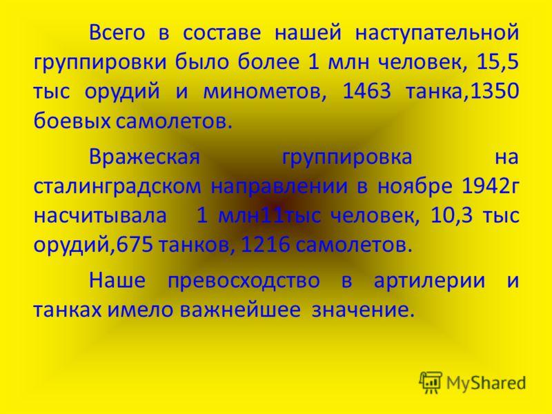 Всего в составе нашей наступательной группировки было более 1 млн человек, 15,5 тыс орудий и минометов, 1463 танка,1350 боевых самолетов. Вражеская группировка на сталинградском направлении в ноябре 1942г насчитывала 1 млн11тыс человек, 10,3 тыс оруд