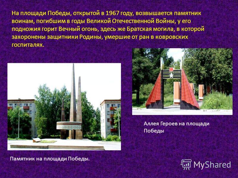 На площади Победы, открытой в 1967 году, возвышается памятник воинам, погибшим в годы Великой Отечественной Войны, у его подножия горит Вечный огонь, здесь же Братская могила, в которой захоронены защитники Родины, умершие от ран в ковровских госпита