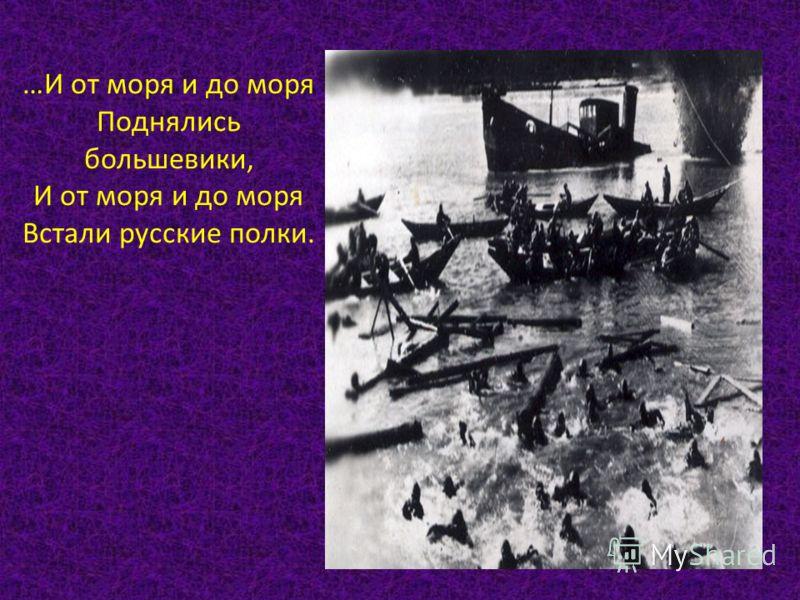 …И от моря и до моря Поднялись большевики, И от моря и до моря Встали русские полки.