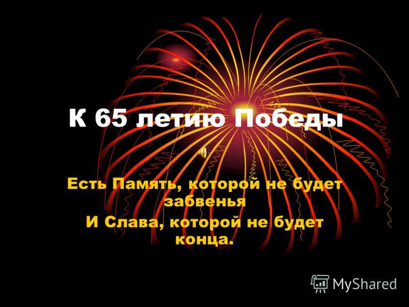 К 65 летию Победы Есть Память, которой не будет забвенья И Слава, которой не будет конца.