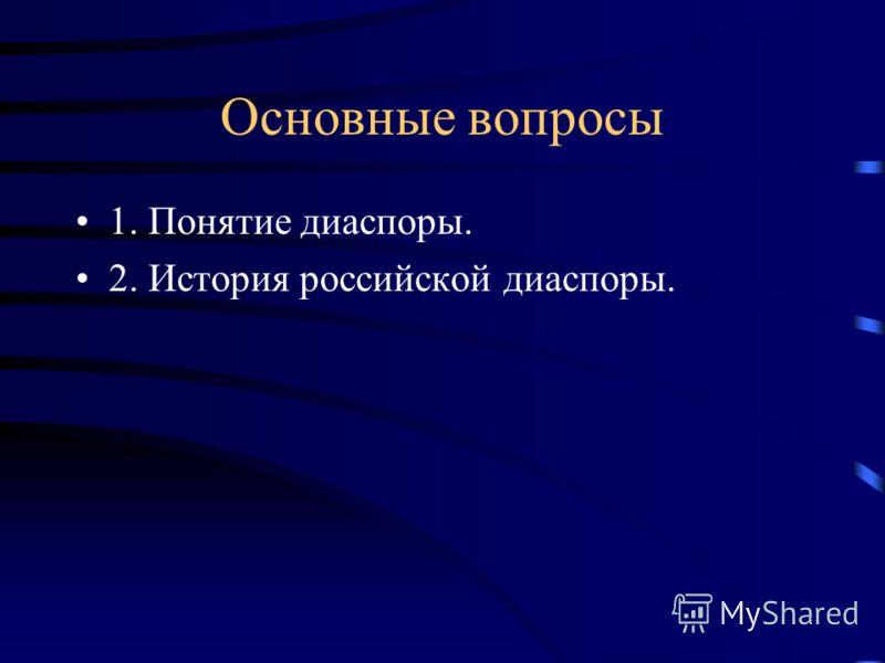 Основные вопросы 1. Понятие диаспоры. 2. История российской диаспоры.