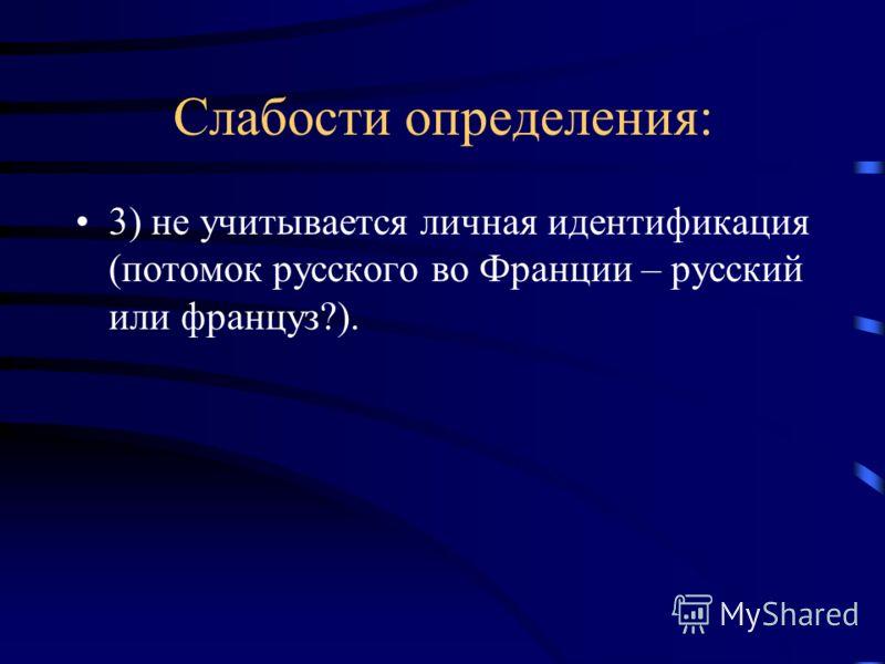Слабости определения: 3) не учитывается личная идентификация (потомок русского во Франции – русский или француз?).