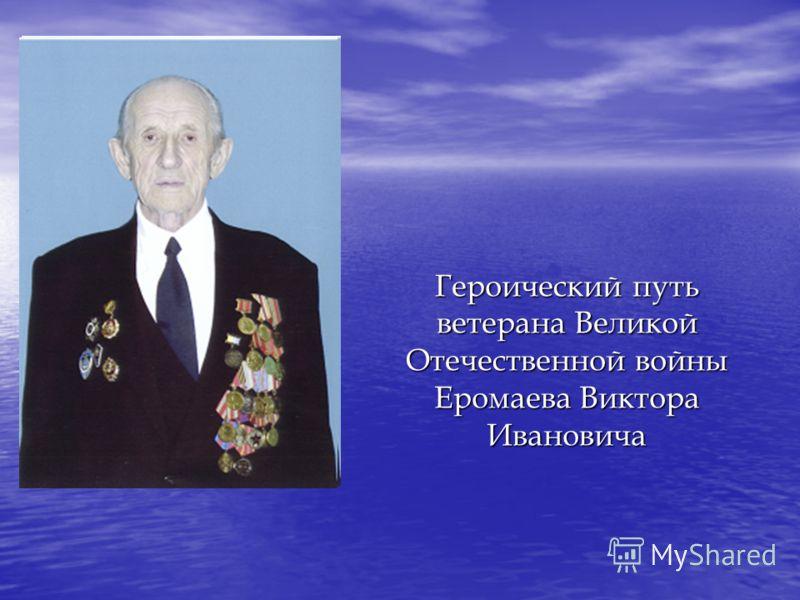 Героический путь ветерана Великой Отечественной войны Еромаева Виктора Ивановича