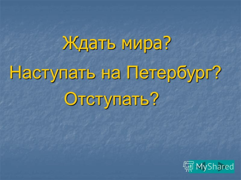 Ждать мира? Наступать на Петербург? Отступать? Отступать?