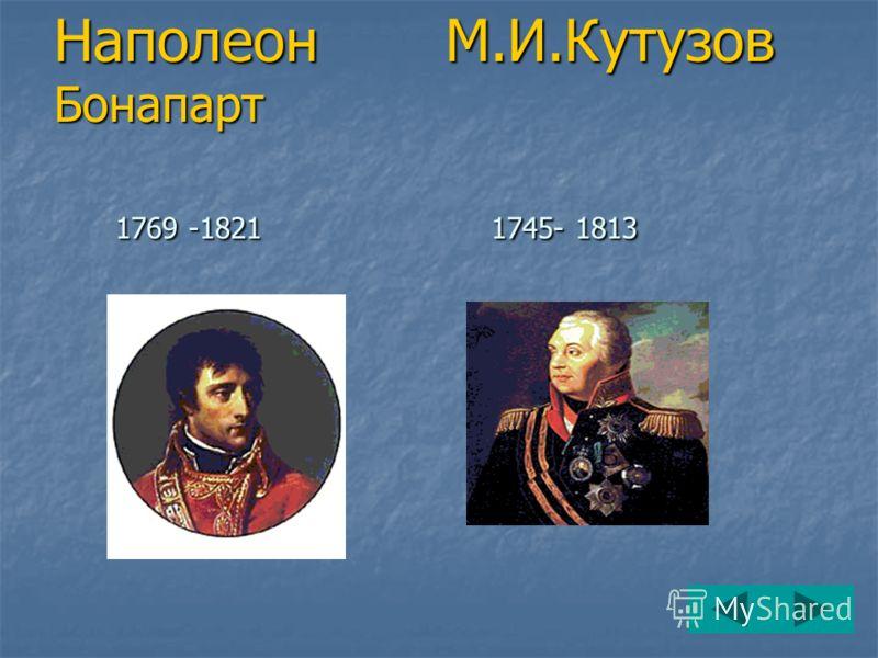 Наполеон М.И.Кутузов Бонапарт 1769 -1821 1745- 1813