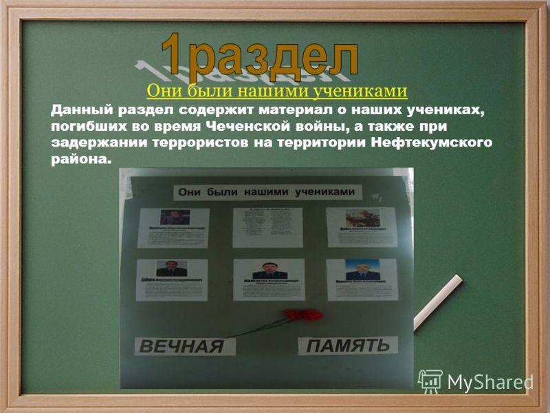 Они были нашими учениками Данный раздел содержит материал о наших учениках, погибших во время Чеченской войны, а также при задержании террористов на территории Нефтекумского района.